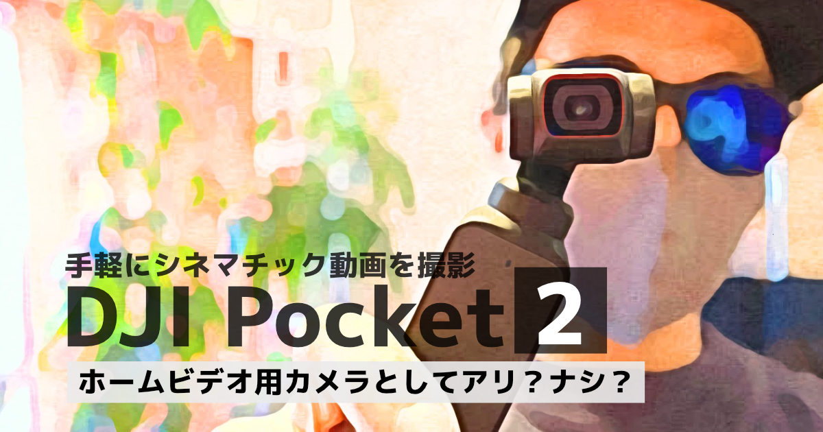 【DJI Pocket 2 レビュー】ホームビデオ用カメラとしての使い方を探る
