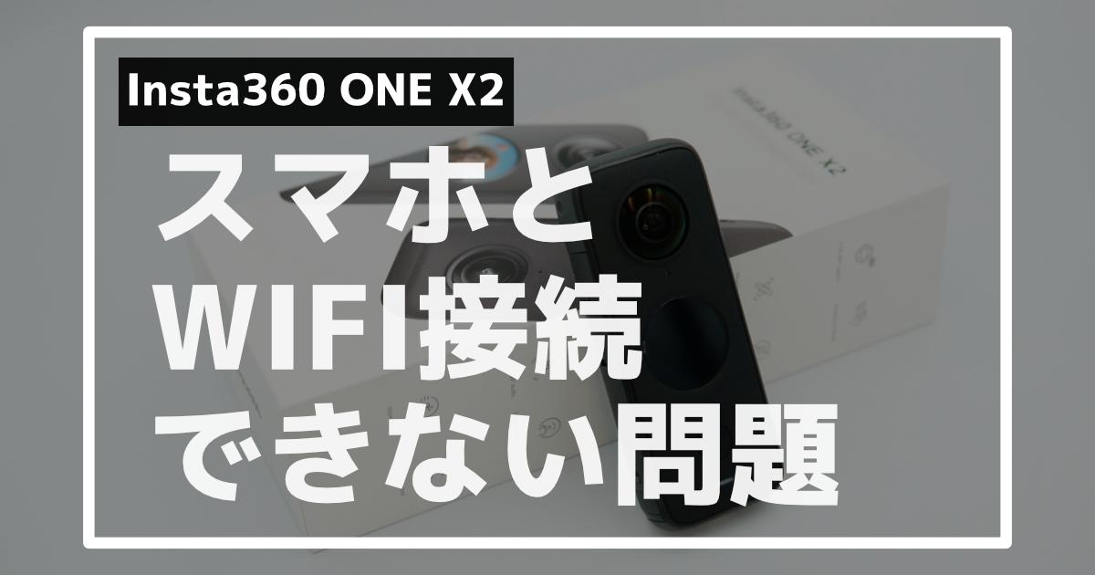 Insta360 ONE X2がスマホとWIFI接続できないときの解決法【試した7つのこと】