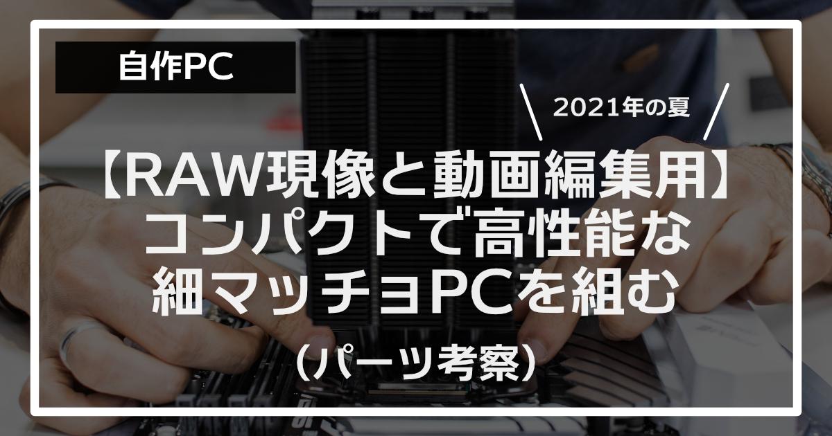 【2021年夏】RAW現像と軽い動画編集用の小型パソコンを組む(パーツ考察)